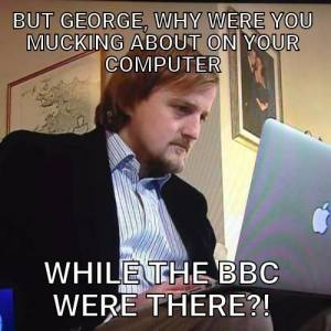 Meme: still of George with laptop from News clip. Caption: But George, why were you mucking about on your computer... WHILE THE BBC WERE THERE?!""